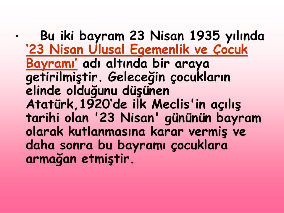 Bu iki bayram 23 Nisan 1935 yılında '23 Nisan Ulusal Egemenlik ve Çocuk Bayramı' adı altında bir araya getirilmiştir.