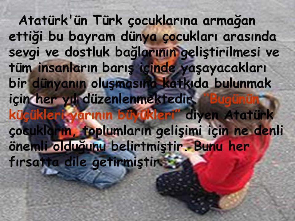 Atatürk ün Türk çocuklarına armağan ettiği bu bayram dünya çocukları arasında sevgi ve dostluk bağlarının geliştirilmesi ve tüm insanların barış içinde yaşayacakları bir dünyanın oluşmasına katkıda bulunmak için her yıl düzenlenmektedir.