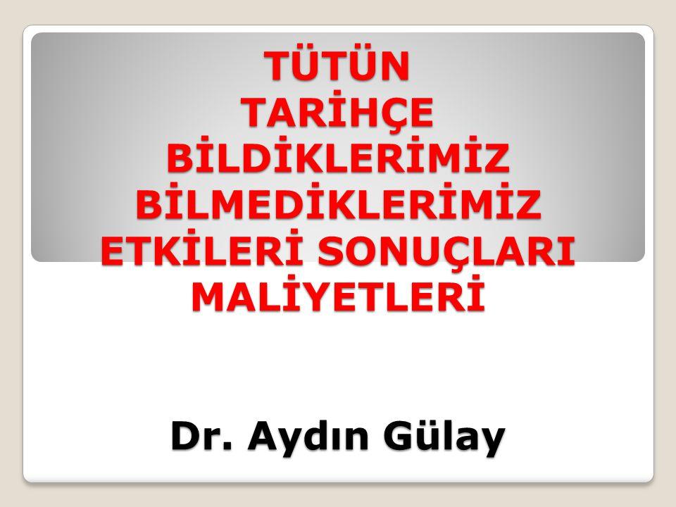 TÜTÜN TARİHÇE BİLDİKLERİMİZ BİLMEDİKLERİMİZ ETKİLERİ SONUÇLARI MALİYETLERİ Dr. Aydın Gülay