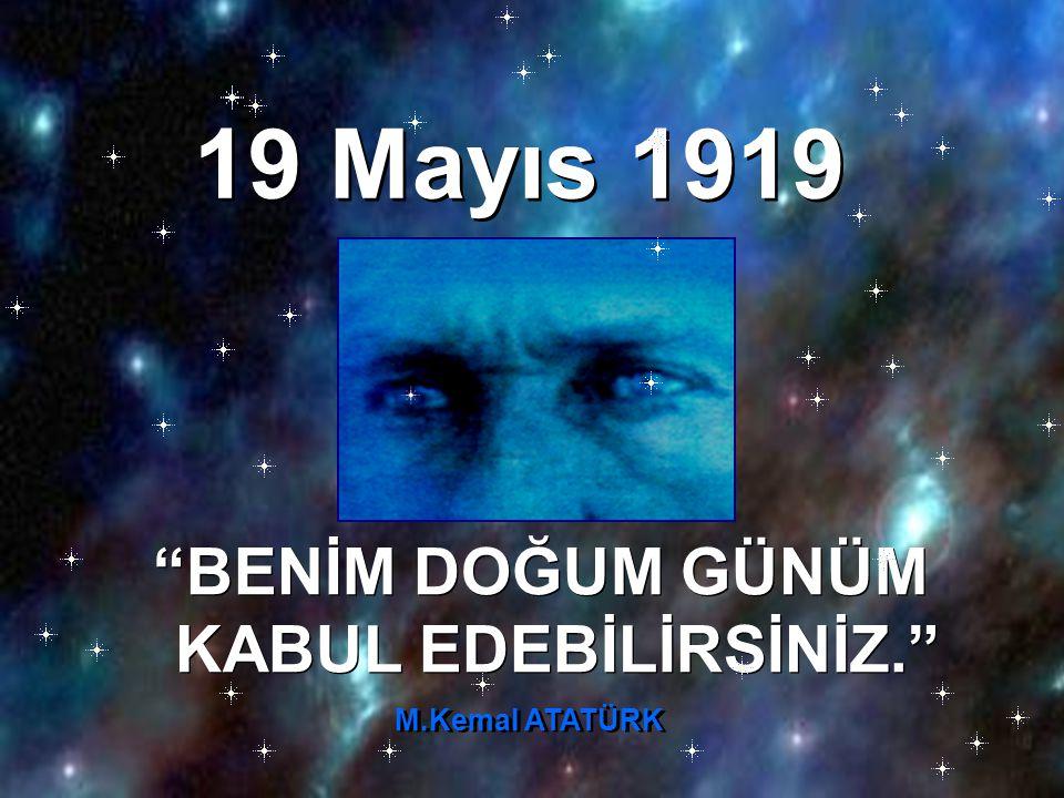 19 Mayıs 1919 BENİM DOĞUM GÜNÜM KABUL EDEBİLİRSİNİZ. M.Kemal ATATÜRK