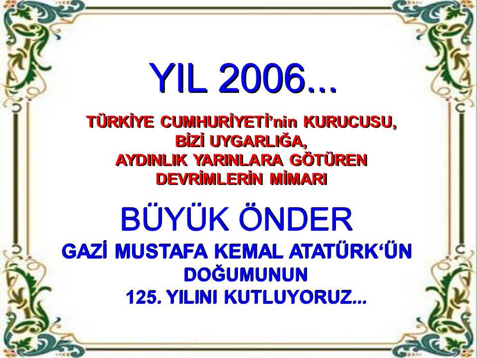 YIL 2006... BÜYÜK ÖNDER GAZİ MUSTAFA KEMAL ATATÜRK'ÜN DOĞUMUNUN