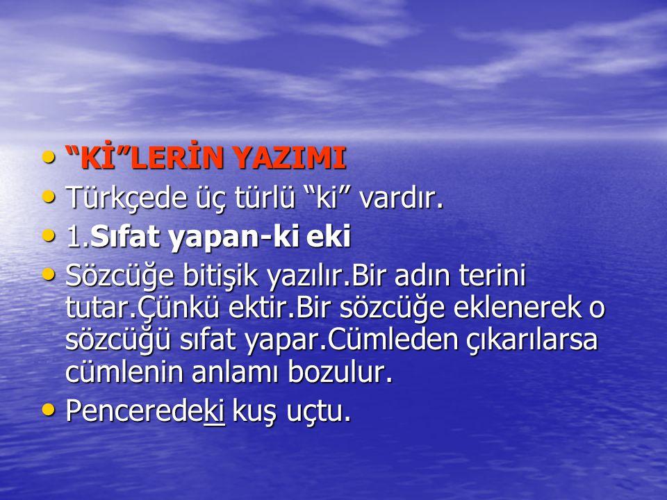 Kİ LERİN YAZIMI Türkçede üç türlü ki vardır. 1.Sıfat yapan-ki eki.