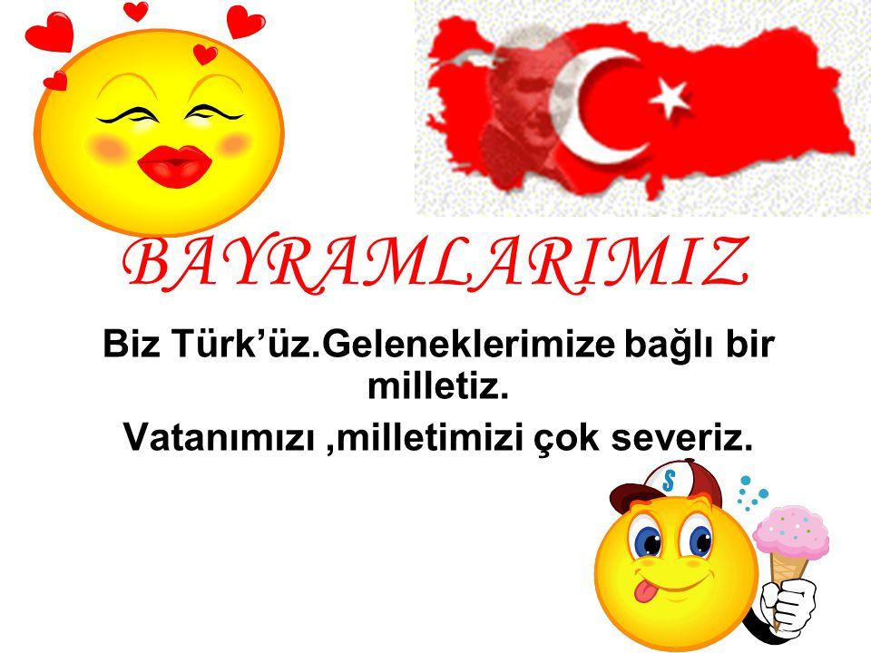 BAYRAMLARIMIZ Biz Türk'üz.Geleneklerimize bağlı bir milletiz.