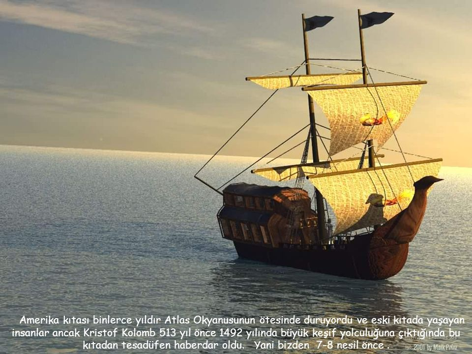 Amerika kıtası binlerce yıldır Atlas Okyanusunun ötesinde duruyordu ve eski kıtada yaşayan insanlar ancak Kristof Kolomb 513 yıl önce 1492 yılında büyük keşif yolculuğuna çıktığında bu kıtadan tesadüfen haberdar oldu.