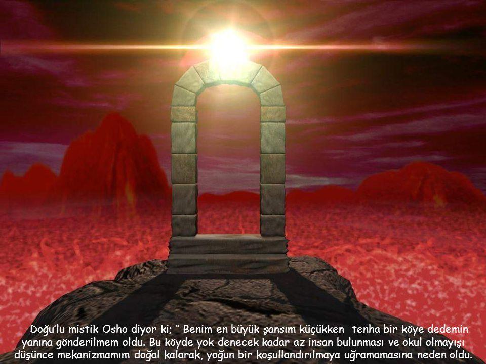 Doğu'lu mistik Osho diyor ki; Benim en büyük şansım küçükken tenha bir köye dedemin yanına gönderilmem oldu.
