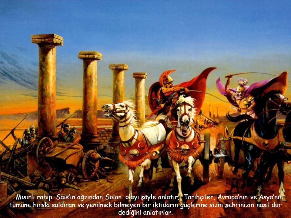 Mısırlı rahip Sais'in ağzından Solon olayı şöyle anlatır; Tarihçiler, Avrupa'nın ve Asya'nın tümüne hırsla saldıran ve yenilmek bilmeyen bir iktidarın güçlerine sizin şehrinizin nasıl dur dediğini anlatırlar.