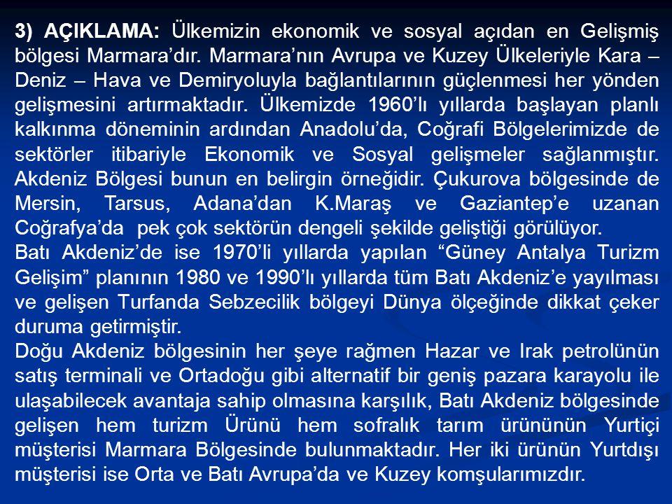 3) AÇIKLAMA: Ülkemizin ekonomik ve sosyal açıdan en Gelişmiş bölgesi Marmara'dır. Marmara'nın Avrupa ve Kuzey Ülkeleriyle Kara – Deniz – Hava ve Demiryoluyla bağlantılarının güçlenmesi her yönden gelişmesini artırmaktadır. Ülkemizde 1960'lı yıllarda başlayan planlı kalkınma döneminin ardından Anadolu'da, Coğrafi Bölgelerimizde de sektörler itibariyle Ekonomik ve Sosyal gelişmeler sağlanmıştır. Akdeniz Bölgesi bunun en belirgin örneğidir. Çukurova bölgesinde de Mersin, Tarsus, Adana'dan K.Maraş ve Gaziantep'e uzanan Coğrafya'da pek çok sektörün dengeli şekilde geliştiği görülüyor.