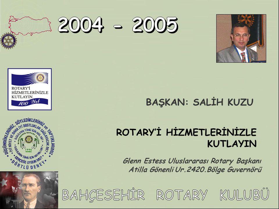 2004 - 2005 BAŞKAN: SALİH KUZU ROTARY'İ HİZMETLERİNİZLE KUTLAYIN