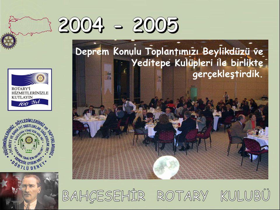 2004 - 2005 Deprem Konulu Toplantımızı Beylikdüzü ve Yeditepe Kulüpleri ile birlikte gerçekleştirdik.