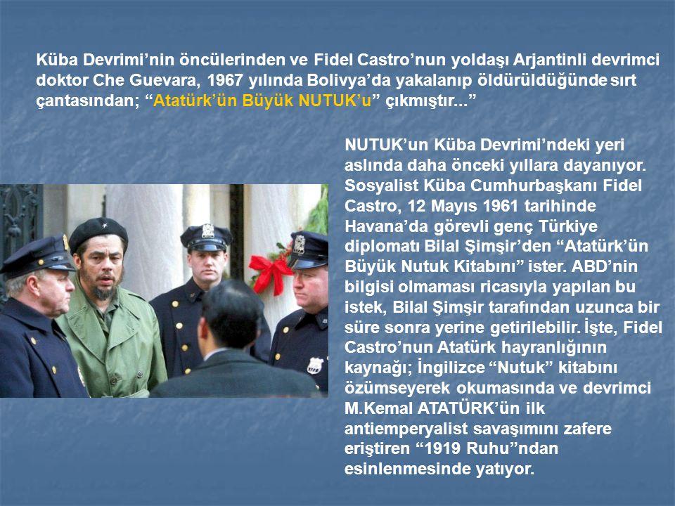 Küba Devrimi'nin öncülerinden ve Fidel Castro'nun yoldaşı Arjantinli devrimci doktor Che Guevara, 1967 yılında Bolivya'da yakalanıp öldürüldüğünde sırt çantasından; Atatürk'ün Büyük NUTUK'u çıkmıştır...