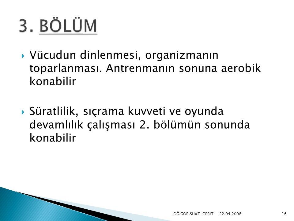3. BÖLÜM Vücudun dinlenmesi, organizmanın toparlanması. Antrenmanın sonuna aerobik konabilir.