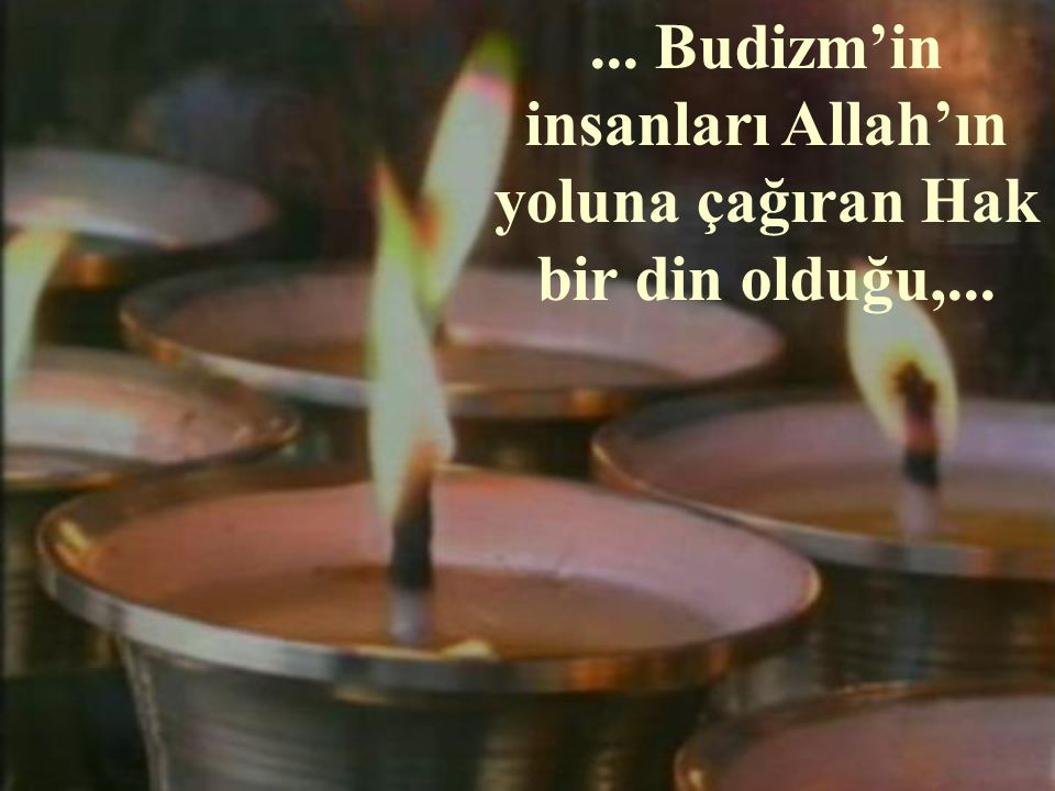 ... Budizm'in insanları Allah'ın yoluna çağıran Hak bir din olduğu,...