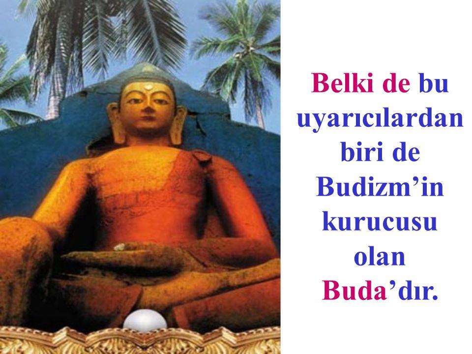 Belki de bu uyarıcılardan biri de Budizm'in kurucusu olan Buda'dır.