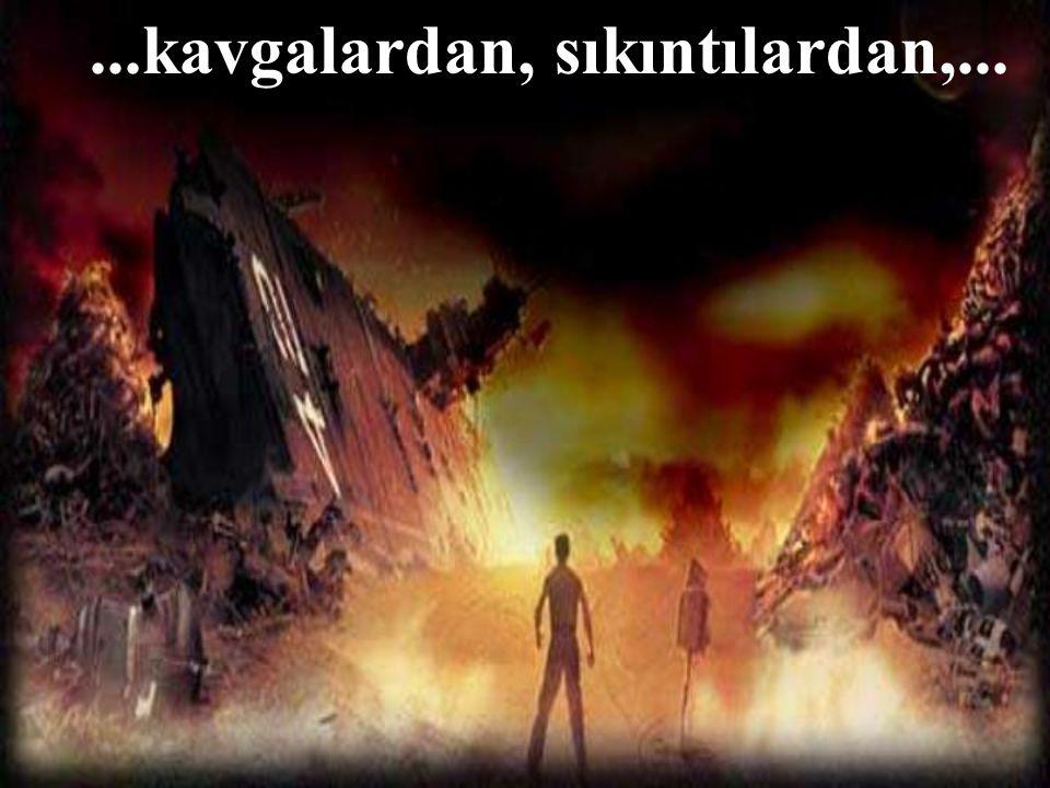 ...kavgalardan, sıkıntılardan,...