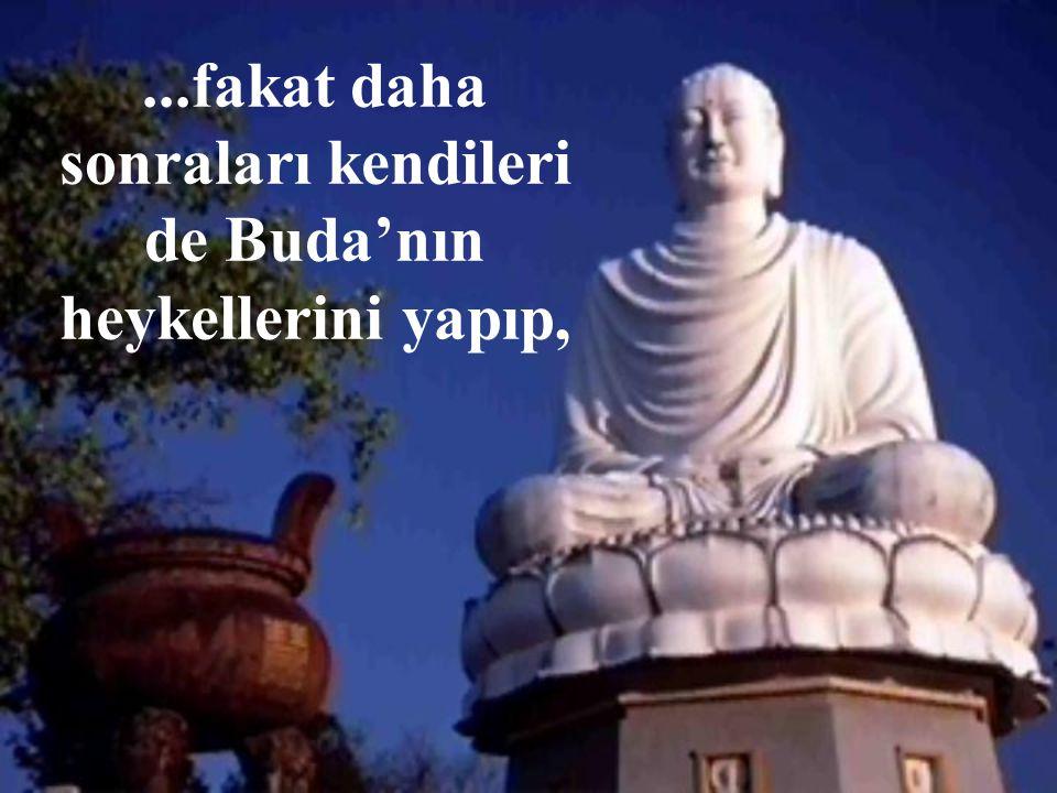 ...fakat daha sonraları kendileri de Buda'nın heykellerini yapıp,