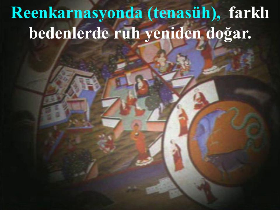 Reenkarnasyonda (tenasüh), farklı bedenlerde ruh yeniden doğar.