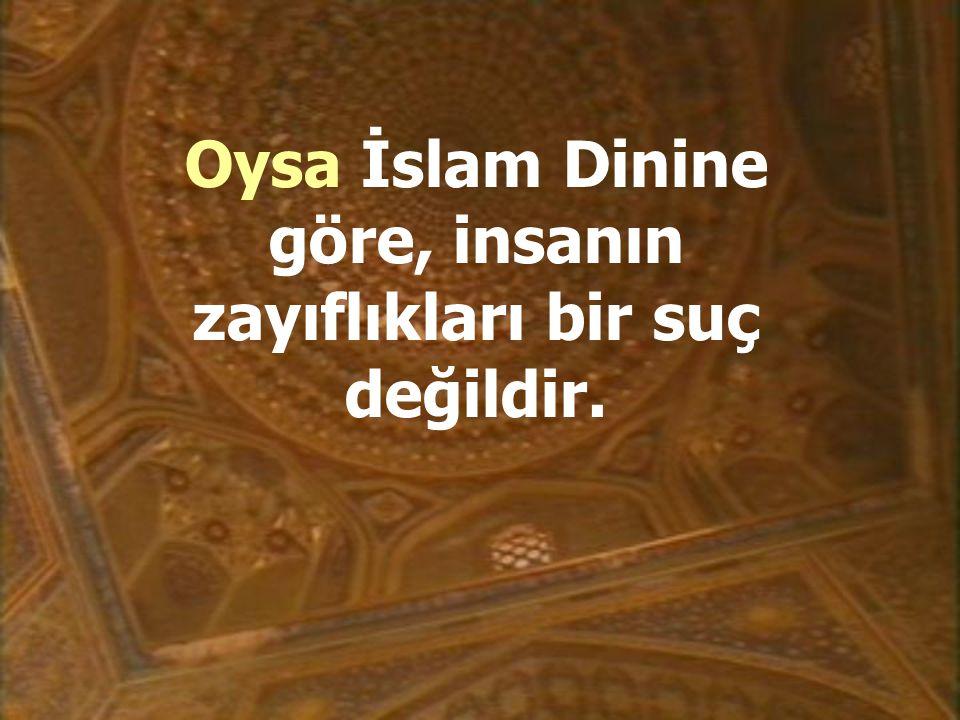 Oysa İslam Dinine göre, insanın zayıflıkları bir suç değildir.