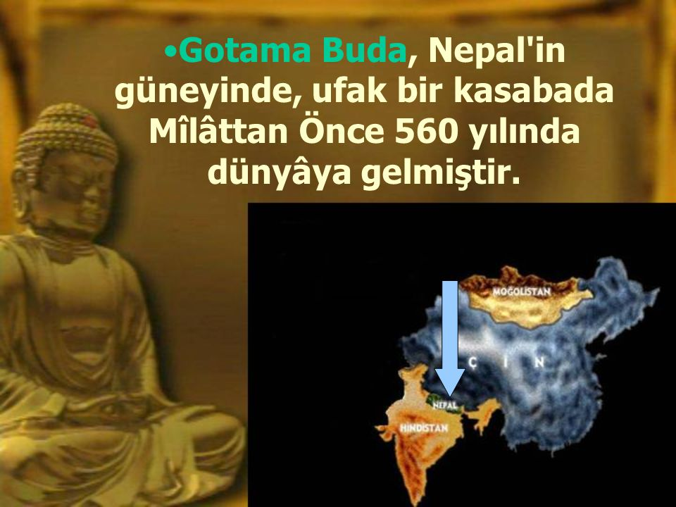 Gotama Buda, Nepal in güneyinde, ufak bir kasabada Mîlâttan Önce 560 yılında dünyâya gelmiştir.