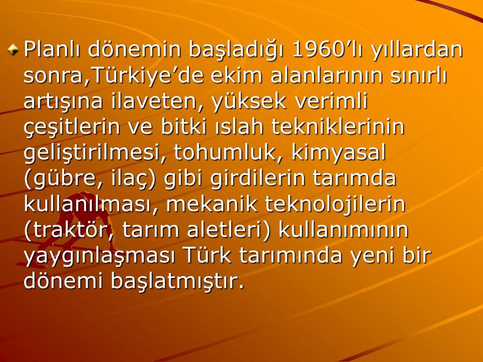 Planlı dönemin başladığı 1960'lı yıllardan sonra,Türkiye'de ekim alanlarının sınırlı artışına ilaveten, yüksek verimli çeşitlerin ve bitki ıslah tekniklerinin geliştirilmesi, tohumluk, kimyasal (gübre, ilaç) gibi girdilerin tarımda kullanılması, mekanik teknolojilerin (traktör, tarım aletleri) kullanımının yaygınlaşması Türk tarımında yeni bir dönemi başlatmıştır.