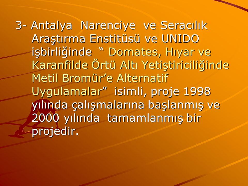3- Antalya Narenciye ve Seracılık Araştırma Enstitüsü ve UNIDO işbirliğinde Domates, Hıyar ve Karanfilde Örtü Altı Yetiştiriciliğinde Metil Bromür'e Alternatif Uygulamalar isimli, proje 1998 yılında çalışmalarına başlanmış ve 2000 yılında tamamlanmış bir projedir.