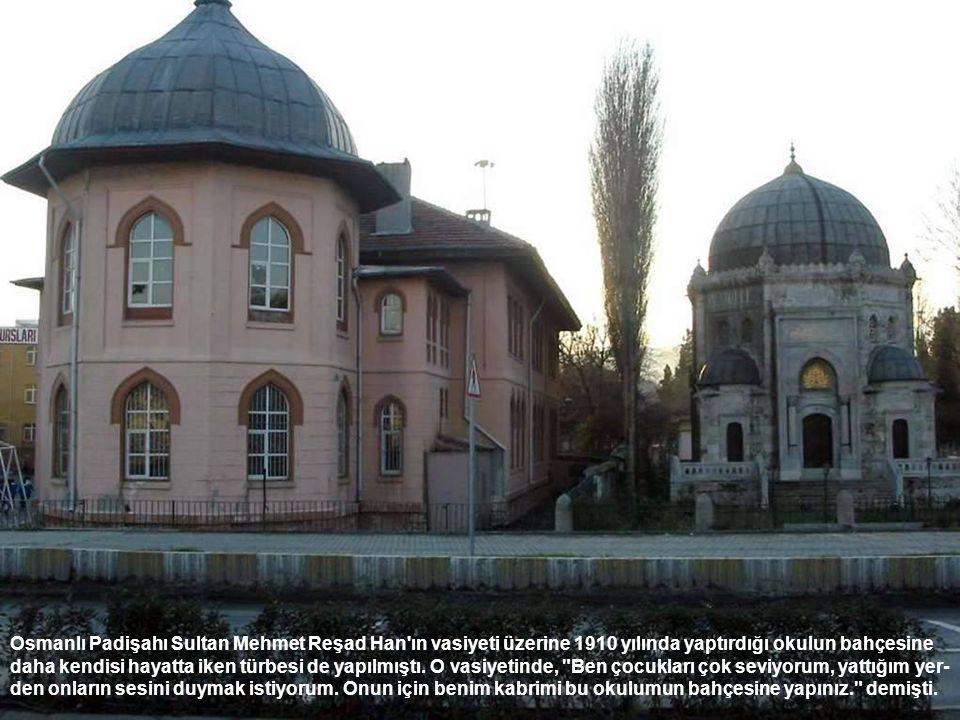 Osmanlı Padişahı Sultan Mehmet Reşad Han ın vasiyeti üzerine 1910 yılında yaptırdığı okulun bahçesine daha kendisi hayatta iken türbesi de yapılmıştı.