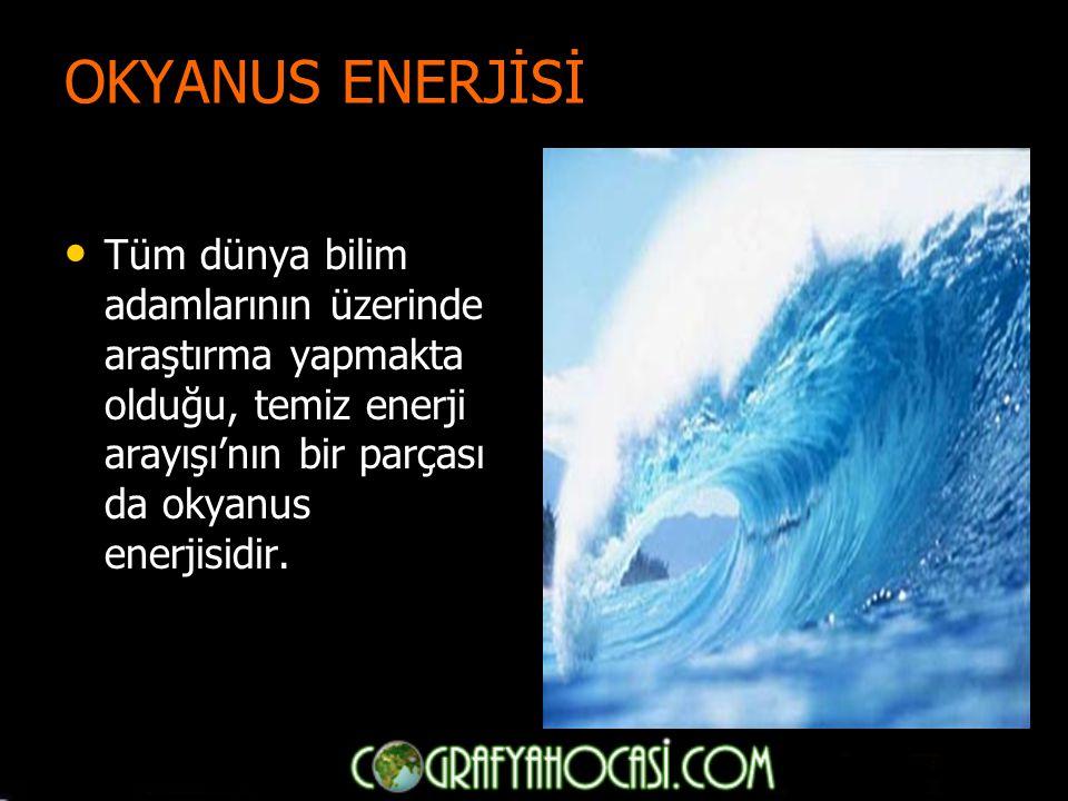 OKYANUS ENERJİSİ Tüm dünya bilim adamlarının üzerinde araştırma yapmakta olduğu, temiz enerji arayışı'nın bir parçası da okyanus enerjisidir.