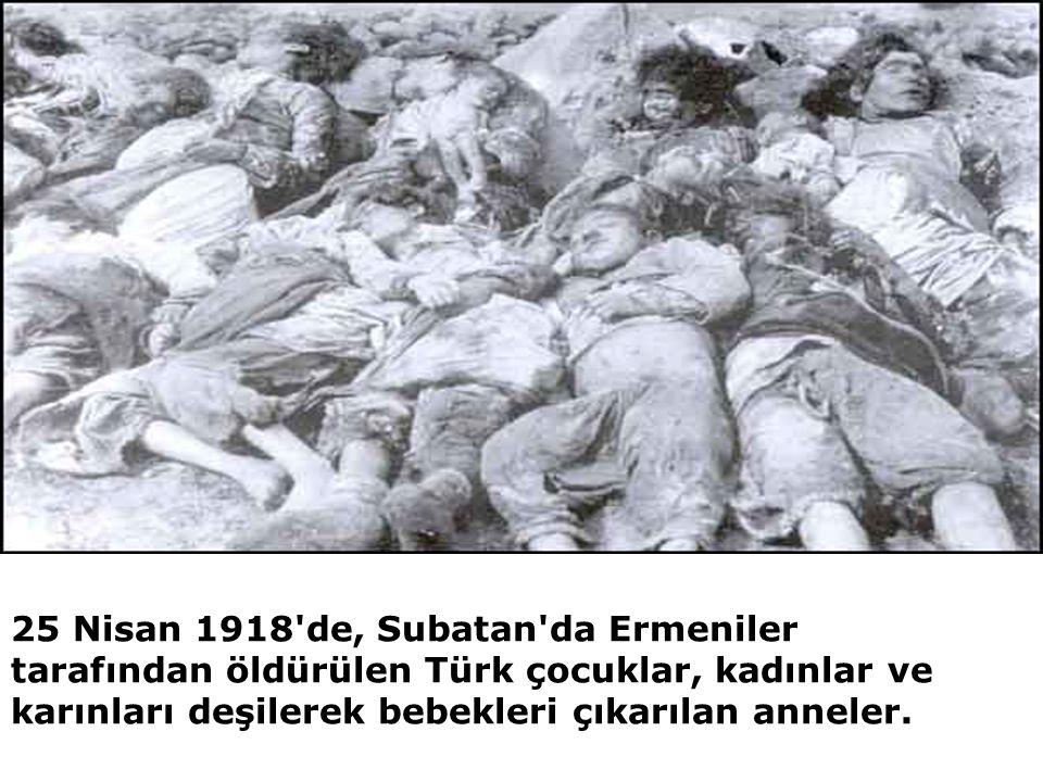 25 Nisan 1918 de, Subatan da Ermeniler tarafından öldürülen Türk çocuklar, kadınlar ve karınları deşilerek bebekleri çıkarılan anneler.