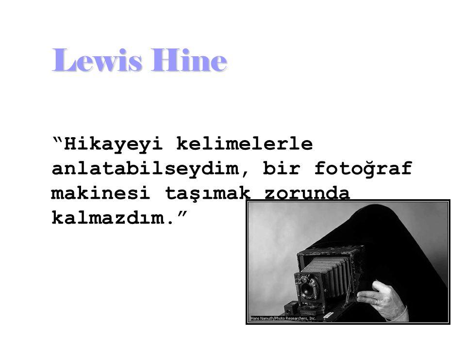 Lewis Hine Hikayeyi kelimelerle anlatabilseydim, bir fotoğraf makinesi taşımak zorunda kalmazdım.