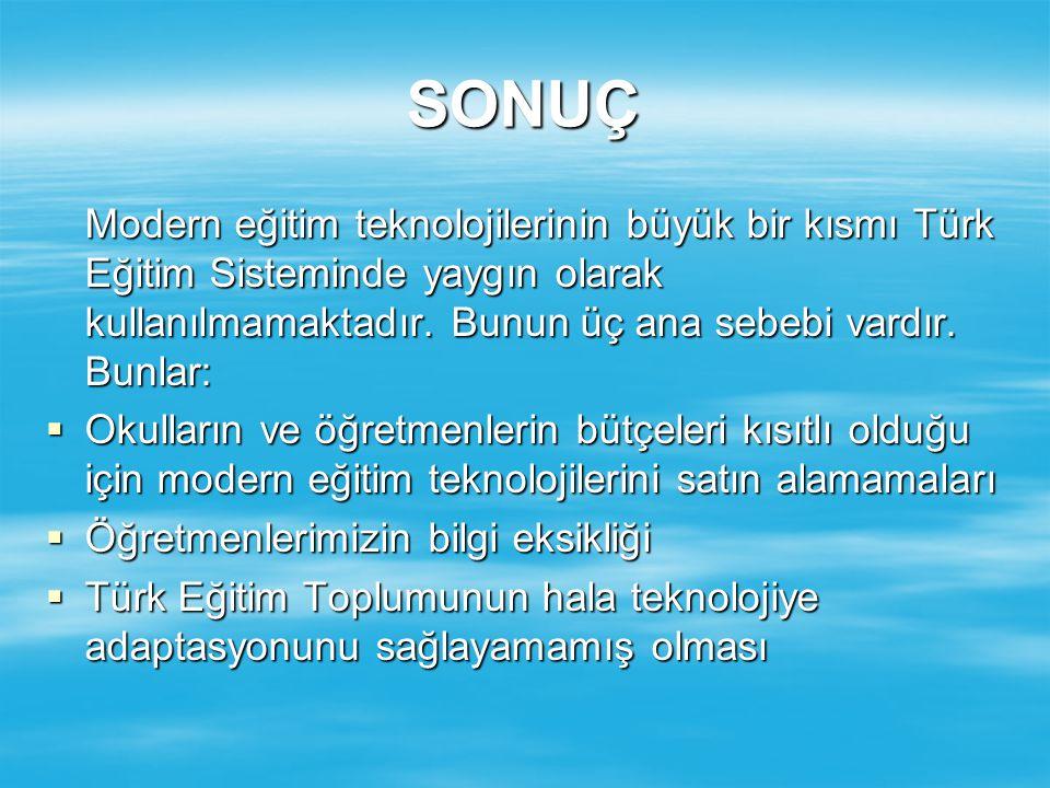 SONUÇ Modern eğitim teknolojilerinin büyük bir kısmı Türk Eğitim Sisteminde yaygın olarak kullanılmamaktadır. Bunun üç ana sebebi vardır. Bunlar: