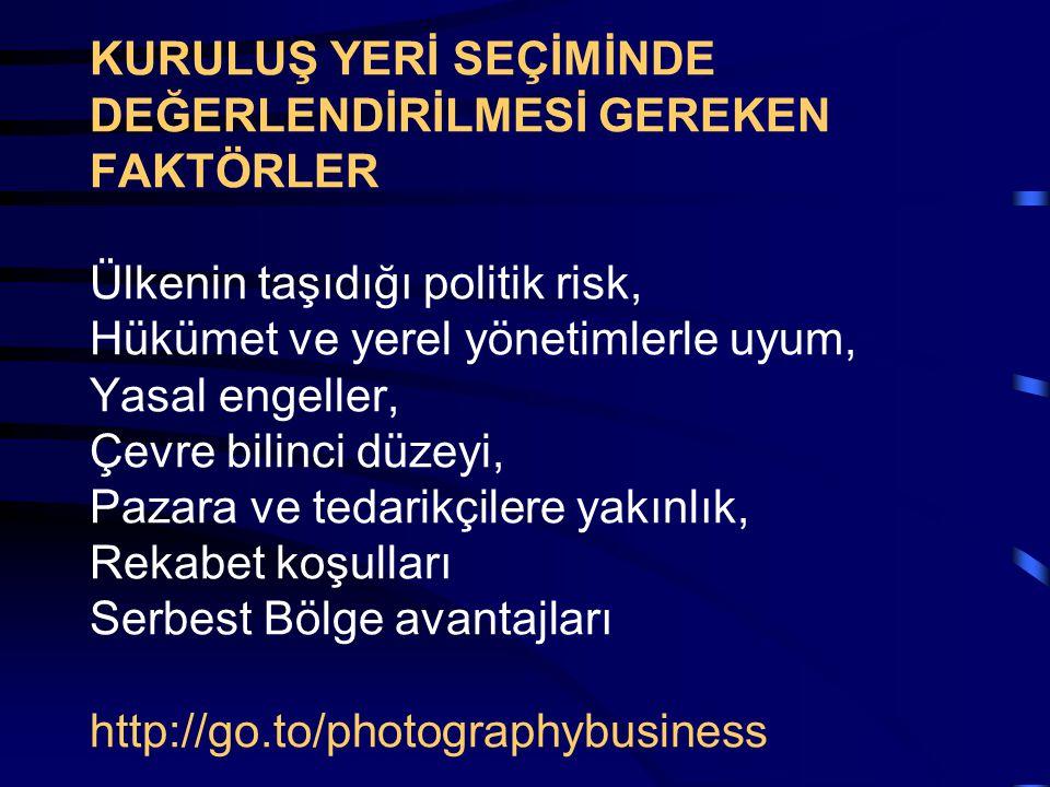KURULUŞ YERİ SEÇİMİNDE DEĞERLENDİRİLMESİ GEREKEN FAKTÖRLER Ülkenin taşıdığı politik risk, Hükümet ve yerel yönetimlerle uyum, Yasal engeller, Çevre bilinci düzeyi, Pazara ve tedarikçilere yakınlık, Rekabet koşulları Serbest Bölge avantajları http://go.to/photographybusiness