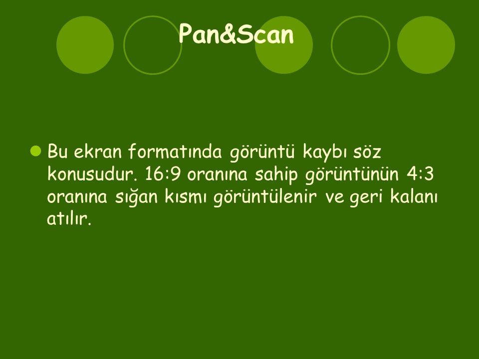 Pan&Scan Bu ekran formatında görüntü kaybı söz konusudur.