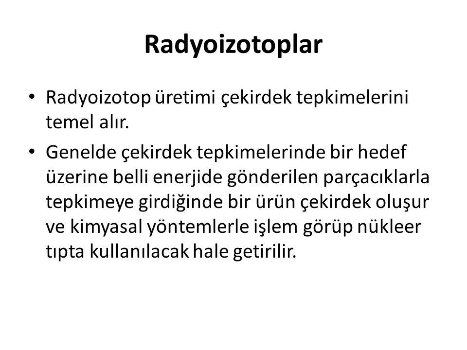 Radyoizotoplar Radyoizotop üretimi çekirdek tepkimelerini temel alır.