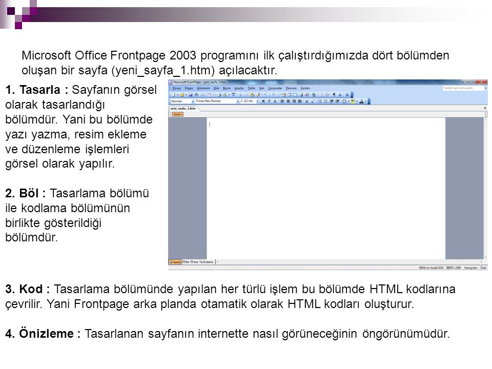 Microsoft Office Frontpage 2003 programını ilk çalıştırdığımızda dört bölümden oluşan bir sayfa (yeni_sayfa_1.htm) açılacaktır.