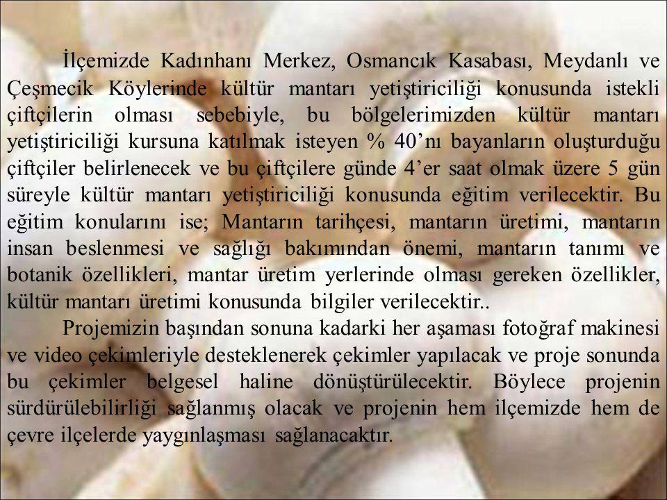İlçemizde Kadınhanı Merkez, Osmancık Kasabası, Meydanlı ve Çeşmecik Köylerinde kültür mantarı yetiştiriciliği konusunda istekli çiftçilerin olması sebebiyle, bu bölgelerimizden kültür mantarı yetiştiriciliği kursuna katılmak isteyen % 40'nı bayanların oluşturduğu çiftçiler belirlenecek ve bu çiftçilere günde 4'er saat olmak üzere 5 gün süreyle kültür mantarı yetiştiriciliği konusunda eğitim verilecektir. Bu eğitim konularını ise; Mantarın tarihçesi, mantarın üretimi, mantarın insan beslenmesi ve sağlığı bakımından önemi, mantarın tanımı ve botanik özellikleri, mantar üretim yerlerinde olması gereken özellikler, kültür mantarı üretimi konusunda bilgiler verilecektir..