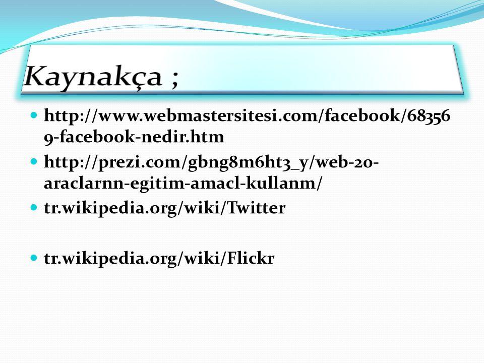 Kaynakça ; http://www.webmastersitesi.com/facebook/683569-facebook-nedir.htm. http://prezi.com/gbng8m6ht3_y/web-20-araclarnn-egitim-amacl-kullanm/