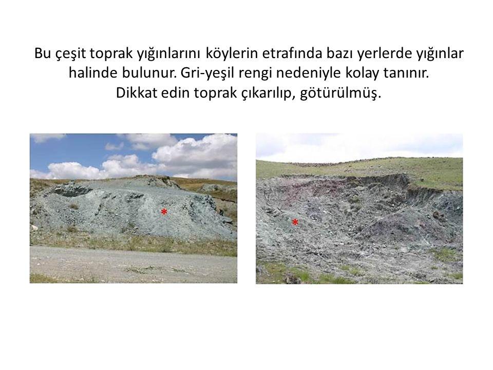 Bu çeşit toprak yığınlarını köylerin etrafında bazı yerlerde yığınlar halinde bulunur. Gri-yeşil rengi nedeniyle kolay tanınır. Dikkat edin toprak çıkarılıp, götürülmüş.