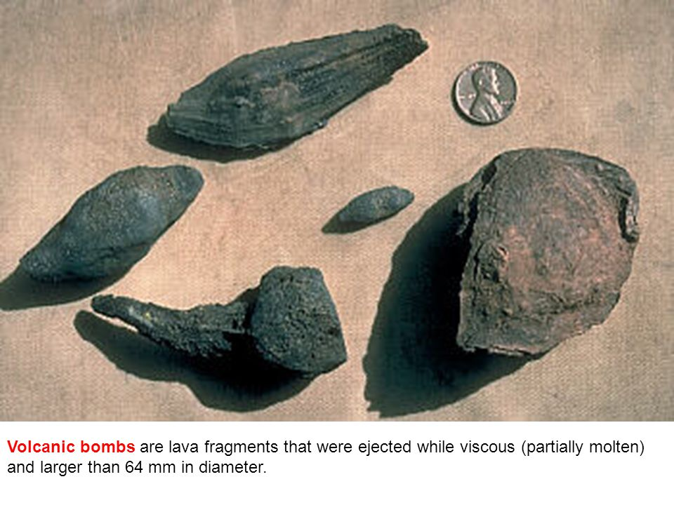 Volcanic bombs are lava fragments that were ejected while viscous (partially molten) and larger than 64 mm in diameter.