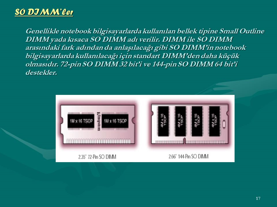 SO DIMM'ler Genellikle notebook bilgisayarlarda kullanılan bellek tipine Small Outline DIMM yada kısaca SO DIMM adı verilir.