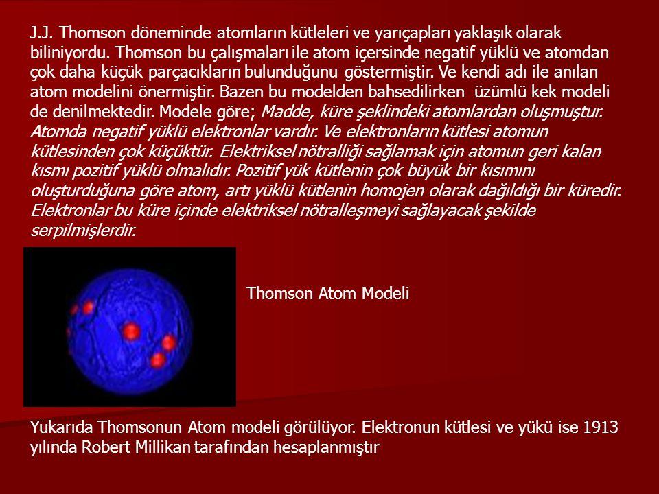 J.J. Thomson döneminde atomların kütleleri ve yarıçapları yaklaşık olarak biliniyordu. Thomson bu çalışmaları ile atom içersinde negatif yüklü ve atomdan çok daha küçük parçacıkların bulunduğunu göstermiştir. Ve kendi adı ile anılan atom modelini önermiştir. Bazen bu modelden bahsedilirken üzümlü kek modeli de denilmektedir. Modele göre; Madde, küre şeklindeki atomlardan oluşmuştur. Atomda negatif yüklü elektronlar vardır. Ve elektronların kütlesi atomun kütlesinden çok küçüktür. Elektriksel nötralliği sağlamak için atomun geri kalan kısmı pozitif yüklü olmalıdır. Pozitif yük kütlenin çok büyük bir kısımını oluşturduğuna göre atom, artı yüklü kütlenin homojen olarak dağıldığı bir küredir. Elektronlar bu küre içinde elektriksel nötralleşmeyi sağlayacak şekilde serpilmişlerdir.