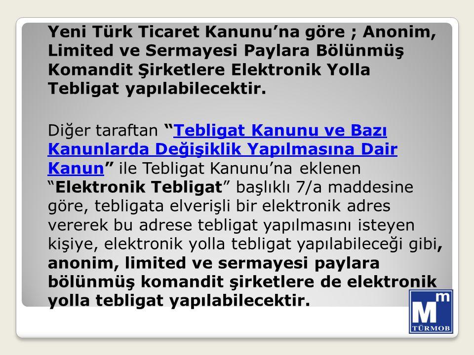 Yeni Türk Ticaret Kanunu'na göre ; Anonim, Limited ve Sermayesi Paylara Bölünmüş Komandit Şirketlere Elektronik Yolla Tebligat yapılabilecektir.