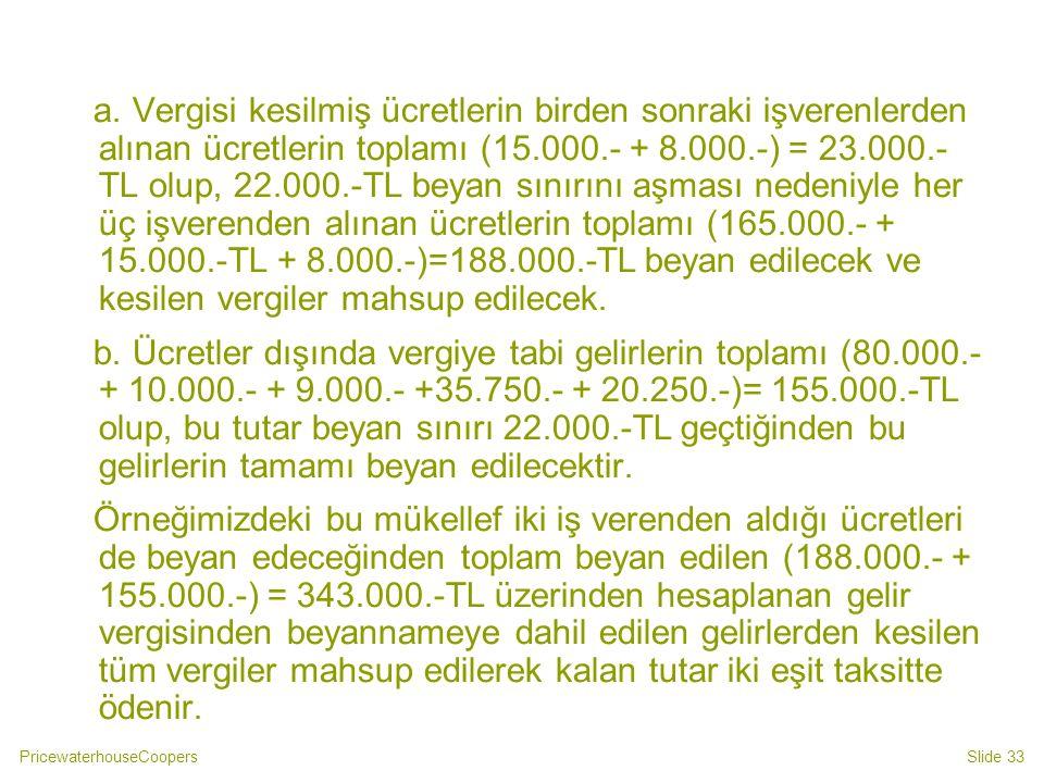 a. Vergisi kesilmiş ücretlerin birden sonraki işverenlerden alınan ücretlerin toplamı (15.000.- + 8.000.-) = 23.000.- TL olup, 22.000.-TL beyan sınırını aşması nedeniyle her üç işverenden alınan ücretlerin toplamı (165.000.- + 15.000.-TL + 8.000.-)=188.000.-TL beyan edilecek ve kesilen vergiler mahsup edilecek.