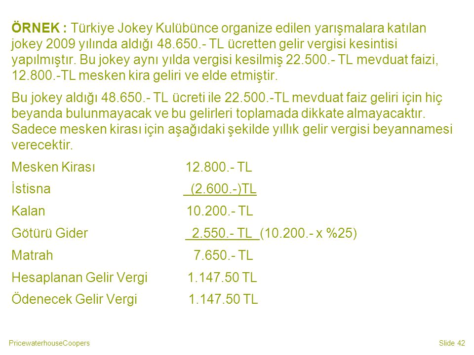 ÖRNEK : Türkiye Jokey Kulübünce organize edilen yarışmalara katılan jokey 2009 yılında aldığı 48.650.- TL ücretten gelir vergisi kesintisi yapılmıştır. Bu jokey aynı yılda vergisi kesilmiş 22.500.- TL mevduat faizi, 12.800.-TL mesken kira geliri ve elde etmiştir.