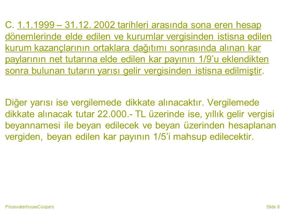 C. 1.1.1999 – 31.12. 2002 tarihleri arasında sona eren hesap dönemlerinde elde edilen ve kurumlar vergisinden istisna edilen kurum kazançlarının ortaklara dağıtımı sonrasında alınan kar paylarının net tutarına elde edilen kar payının 1/9'u eklendikten sonra bulunan tutarın yarısı gelir vergisinden istisna edilmiştir.
