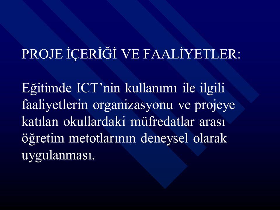 PROJE İÇERİĞİ VE FAALİYETLER: Eğitimde ICT'nin kullanımı ile ilgili faaliyetlerin organizasyonu ve projeye katılan okullardaki müfredatlar arası öğretim metotlarının deneysel olarak uygulanması.