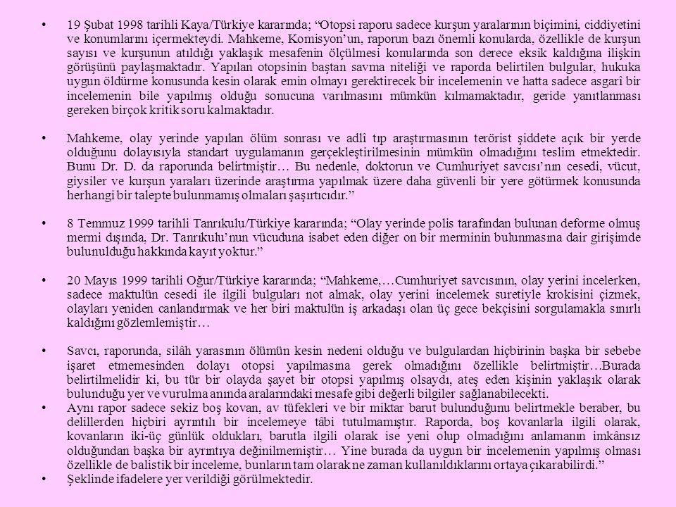 19 Şubat 1998 tarihli Kaya/Türkiye kararında; Otopsi raporu sadece kurşun yaralarının biçimini, ciddiyetini ve konumlarını içermekteydi. Mahkeme, Komisyon'un, raporun bazı önemli konularda, özellikle de kurşun sayısı ve kurşunun atıldığı yaklaşık mesafenin ölçülmesi konularında son derece eksik kaldığına ilişkin görüşünü paylaşmaktadır. Yapılan otopsinin baştan savma niteliği ve raporda belirtilen bulgular, hukuka uygun öldürme konusunda kesin olarak emin olmayı gerektirecek bir incelemenin ve hatta sadece asgarî bir incelemenin bile yapılmış olduğu sonucuna varılmasını mümkün kılmamaktadır, geride yanıtlanması gereken birçok kritik soru kalmaktadır.