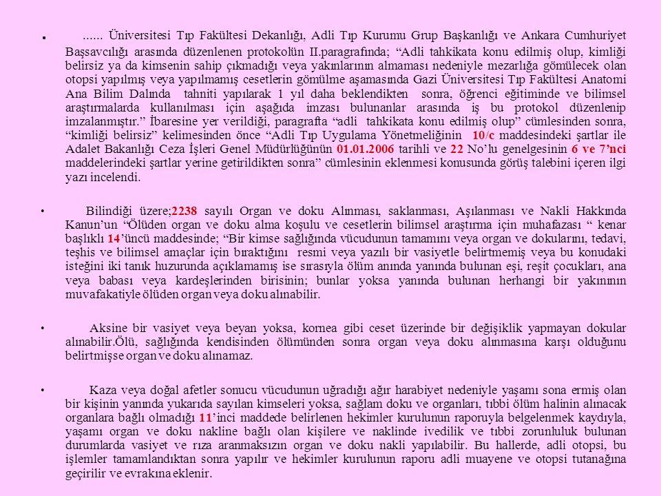 . ...... Üniversitesi Tıp Fakültesi Dekanlığı, Adli Tıp Kurumu Grup Başkanlığı ve Ankara Cumhuriyet Başsavcılığı arasında düzenlenen protokolün II.paragrafında; Adli tahkikata konu edilmiş olup, kimliği belirsiz ya da kimsenin sahip çıkmadığı veya yakınlarının almaması nedeniyle mezarlığa gömülecek olan otopsi yapılmış veya yapılmamış cesetlerin gömülme aşamasında Gazi Üniversitesi Tıp Fakültesi Anatomi Ana Bilim Dalında tahniti yapılarak 1 yıl daha beklendikten sonra, öğrenci eğitiminde ve bilimsel araştırmalarda kullanılması için aşağıda imzası bulunanlar arasında iş bu protokol düzenlenip imzalanmıştır. İbaresine yer verildiği, paragrafta adli tahkikata konu edilmiş olup cümlesinden sonra, kimliği belirsiz kelimesinden önce Adli Tıp Uygulama Yönetmeliğinin 10/c maddesindeki şartlar ile Adalet Bakanlığı Ceza İşleri Genel Müdürlüğünün 01.01.2006 tarihli ve 22 No'lu genelgesinin 6 ve 7'nci maddelerindeki şartlar yerine getirildikten sonra cümlesinin eklenmesi konusunda görüş talebini içeren ilgi yazı incelendi.