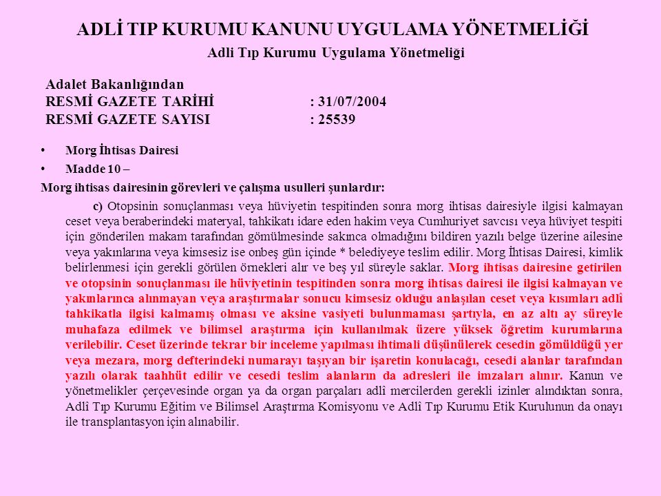 ADLİ TIP KURUMU KANUNU UYGULAMA YÖNETMELİĞİ Adli Tıp Kurumu Uygulama Yönetmeliği Adalet Bakanlığından RESMİ GAZETE TARİHİ : 31/07/2004 RESMİ GAZETE SAYISI : 25539