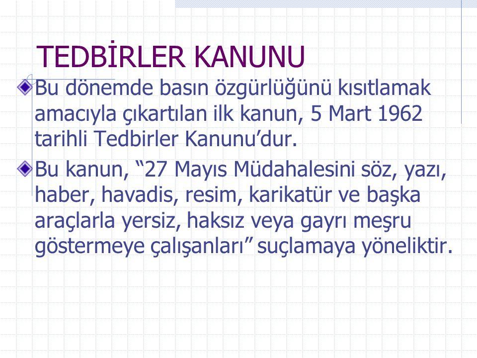TEDBİRLER KANUNU Bu dönemde basın özgürlüğünü kısıtlamak amacıyla çıkartılan ilk kanun, 5 Mart 1962 tarihli Tedbirler Kanunu'dur.