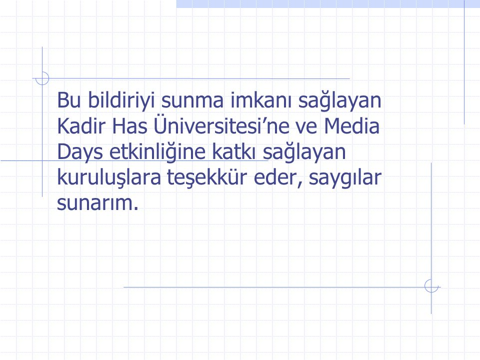 Bu bildiriyi sunma imkanı sağlayan Kadir Has Üniversitesi'ne ve Media Days etkinliğine katkı sağlayan kuruluşlara teşekkür eder, saygılar sunarım.