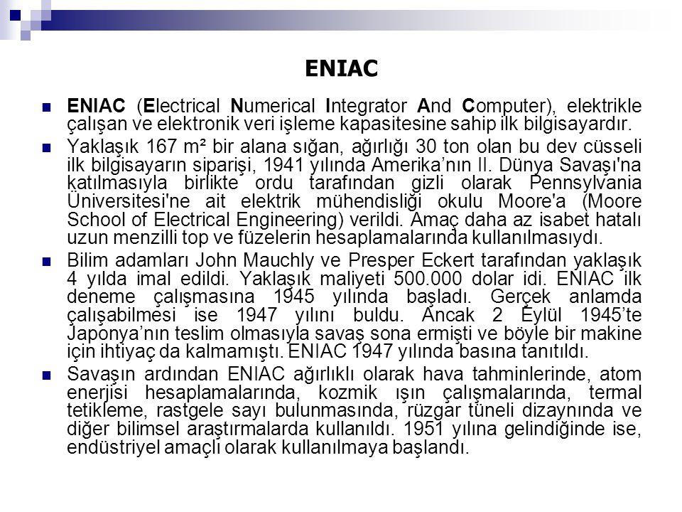 ENIAC ENIAC (Electrical Numerical Integrator And Computer), elektrikle çalışan ve elektronik veri işleme kapasitesine sahip ilk bilgisayardır.